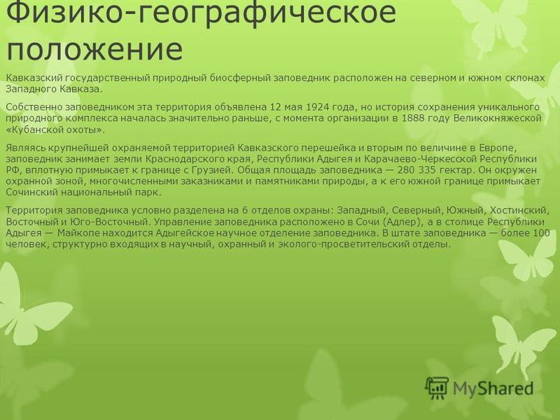 Физико-географическое положение Кавказский государственный природный биосферный заповедник расположен на северном и южном склонах Западного Кавказа. Собственно заповедником эта территория объявлена 12 мая 1924 года, но история сохранения уникального