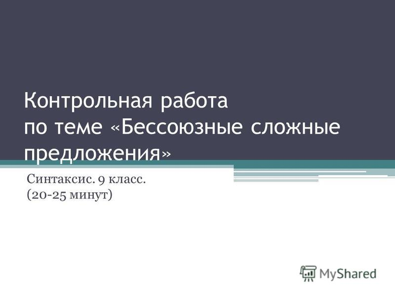 Контрольная работа по теме «Бессоюзные сложные предложения» Синтаксис. 9 класс. (20-25 минут)