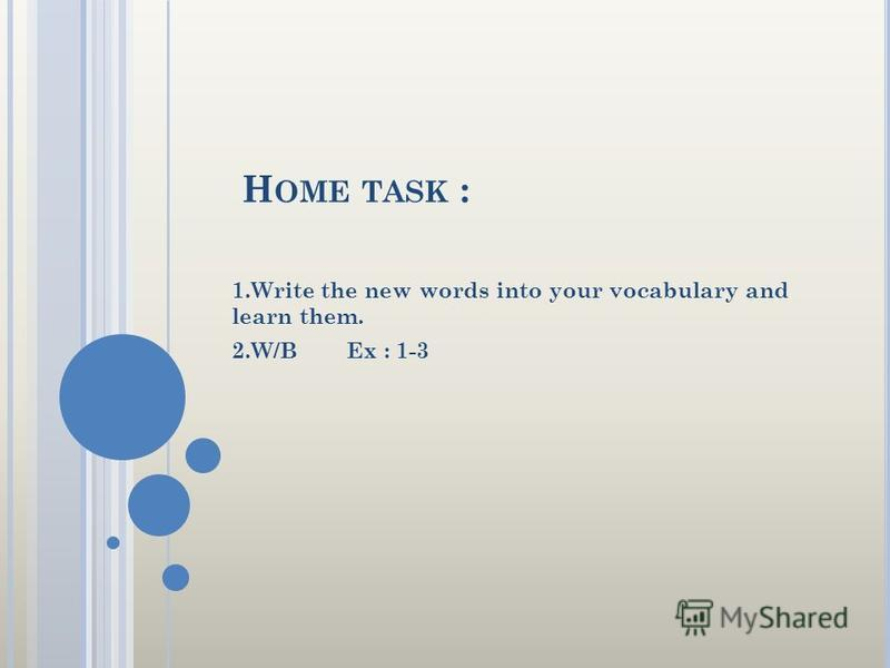 H OME TASK : 1.Write the new words into your vocabulary and learn them. 2.W/B Ex : 1-3