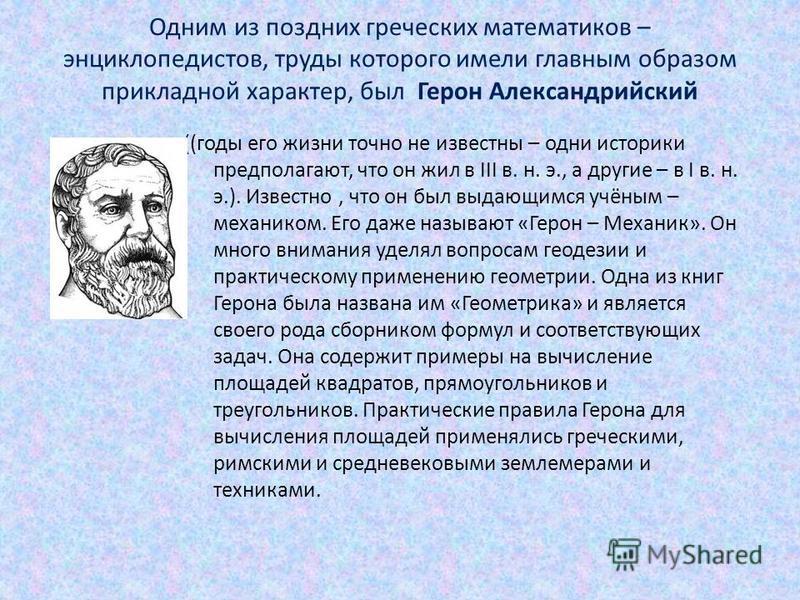 Одним из поздних греческих математиков – энциклопедистов, труды которого имели главным образом прикладной характер, был Герон Александрийский ((годы его жизни точно не известны – одни историки предполагают, что он жил в III в. н. э., а другие – в I в