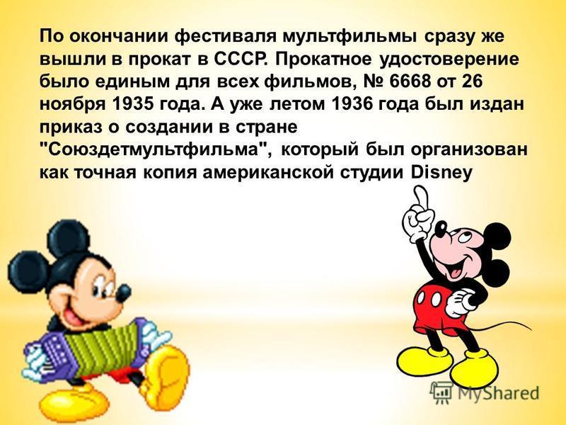 По окончании фестиваля мультфильмы сразу же вышли в прокат в СССР. Прокатное удостоверение было единым для всех фильмов, 6668 от 26 ноября 1935 года. А уже летом 1936 года был издан приказ о создании в стране