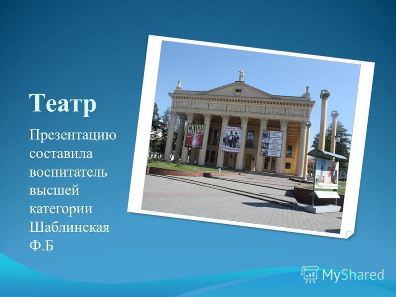 Театр Презентацию составила воспитатель высшей категории Шаблинская Ф.Б