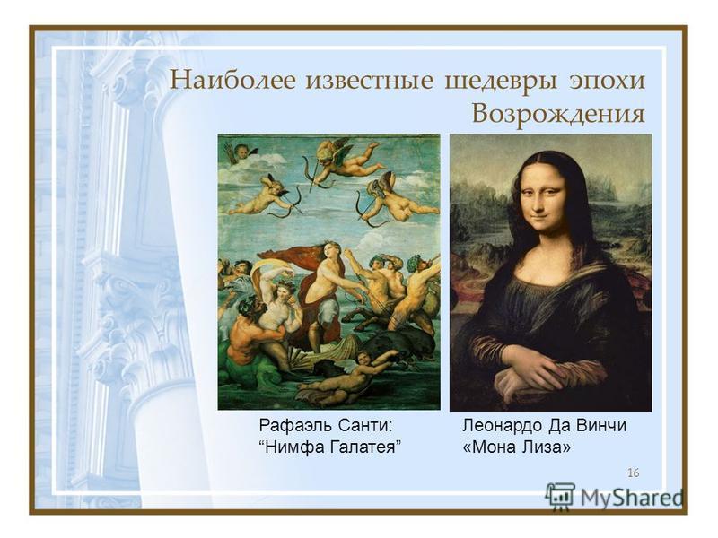 Наиболее известные шедевры эпохи Возрождения 16 Леонардо Да Винчи «Мона Лиза» Рафаэль Санти: Нимфа Галатея