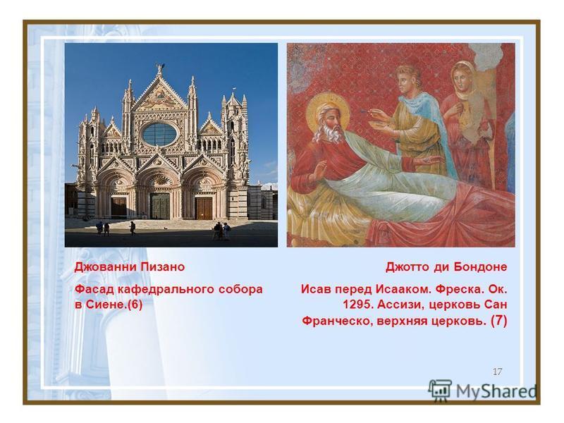 17 Джотто ди Бондоне Исав перед Исааком. Фреска. Ок. 1295. Ассизи, церковь Сан Франческо, верхняя церковь. (7) Джованни Пизано Фасад кафедрального собора в Сиене.(6)