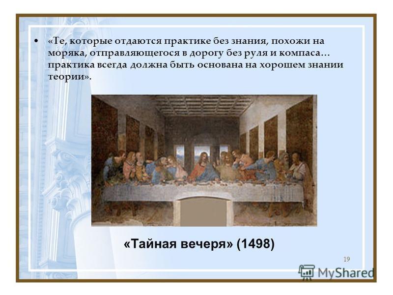 «Те, которые отдаются практике без знания, похожи на моряка, отправляющегося в дорогу без руля и компаса… практика всегда должна быть основана на хорошем знании теории». 19 «Тайная вечеря» (1498)