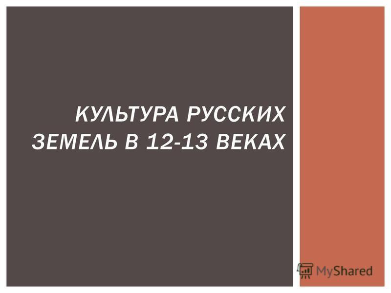 КУЛЬТУРА РУССКИХ ЗЕМЕЛЬ В 12-13 ВЕКАХ