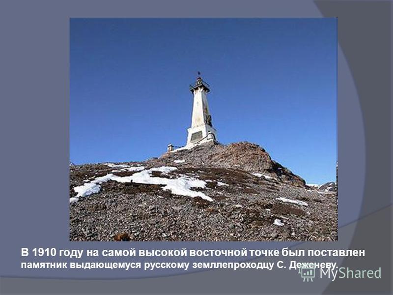 В 1910 году на самой высокой восточной точке был поставлен памятник выдающемуся русскому землепроходцу С. Деженеву.