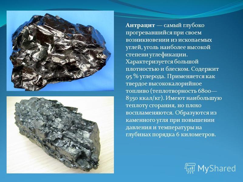 Антрацит самый глубоко прогревавшийся при своем возникновении из ископаемых углей, уголь наиболее высокой степени углефикации. Характеризуется большой плотностью и блеском. Содержит 95 % углерода. Применяется как твердое высококалорийное топливо (теп
