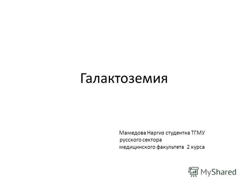 Галактоземия Мамедова Наргиз студентка ТГМУ русского сектора медицинского факультета 2 курса