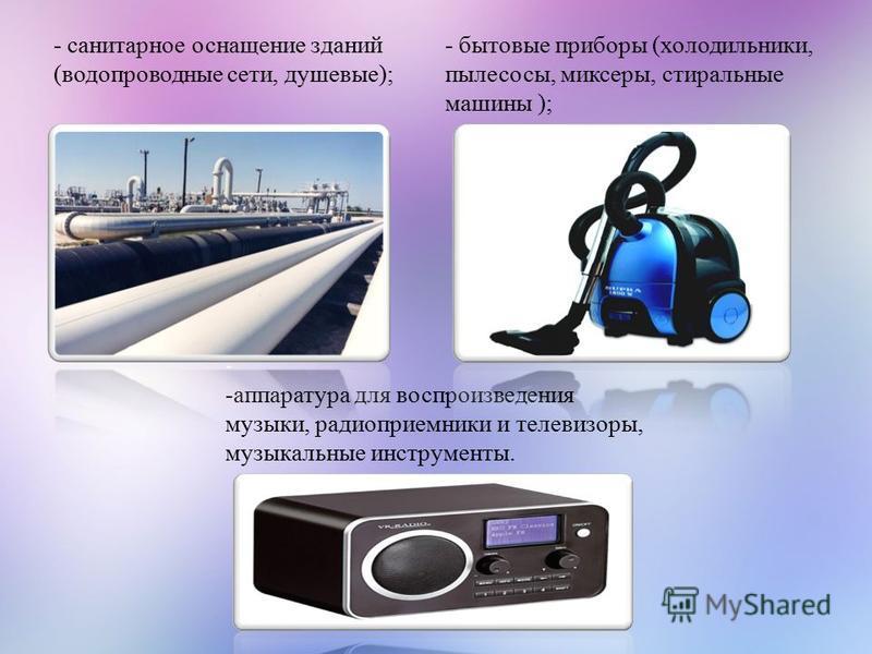 - -аппаратура для воспроизведения музыки, радиоприемники и телевизоры, музыкальные инструменты. - санитарное оснащение зданий (водопроводные сети, душевые); - бытовые приборы (холодильники, пылесосы, миксеры, стиральные машины );