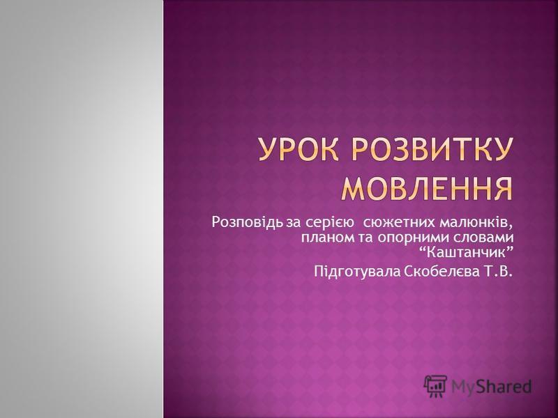 Розповідь за серією сюжетних малюнків, планом та опорними словами Каштанчик Підготувала Скобелєва Т.В.