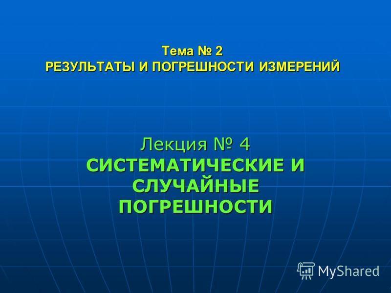 Тема 2 РЕЗУЛЬТАТЫ И ПОГРЕШНОСТИ ИЗМЕРЕНИЙ Лекция 4 СИСТЕМАТИЧЕСКИЕ И СЛУЧАЙНЫЕ ПОГРЕШНОСТИ