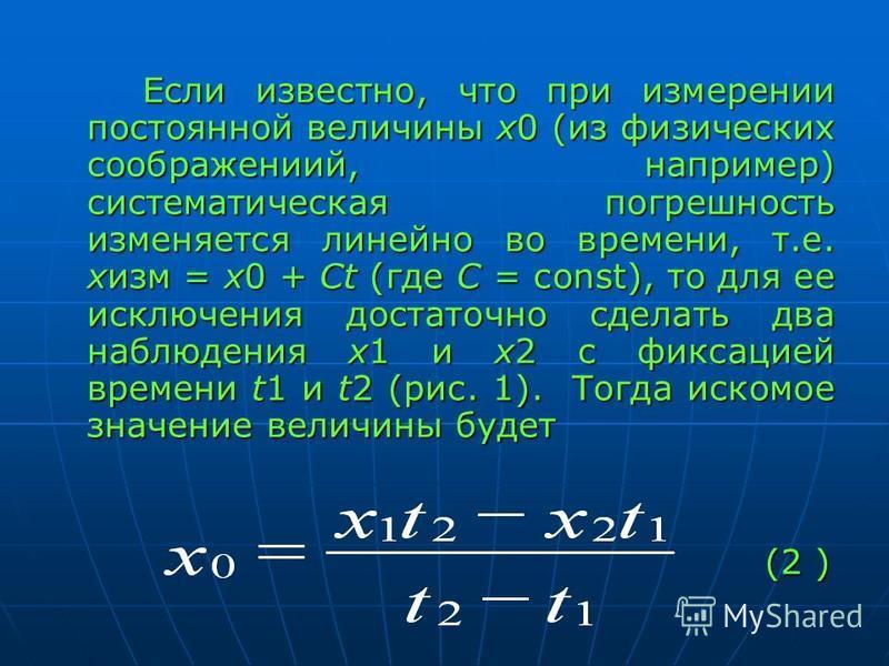 Если известно, что при измерении постоянной величины х 0 (из физических соображений, например) систематическая погрешность изменяется линейно во времени, т.е. хизм = х 0 + Ct (где С = const), то для ее исключения достаточно сделать два наблюдения х 1