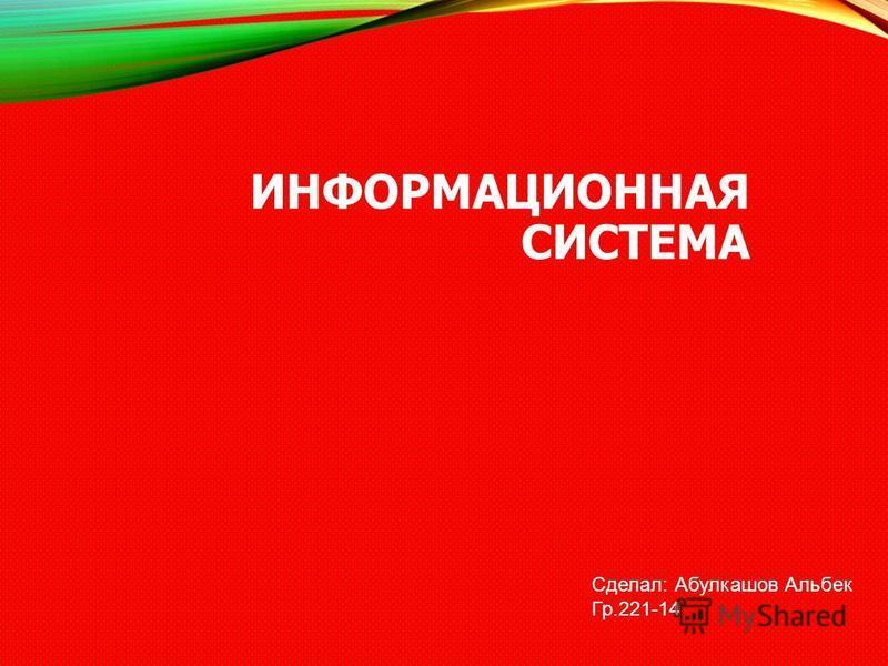 ИНФОРМАЦИОННАЯ СИСТЕМА Сделал: Абулкашов Альбек Гр.221-14