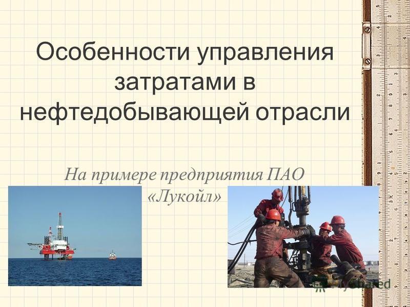 Особенности управления затратами в нефтедобывающей отрасли На примере предприятия ПАО «Лукойл»
