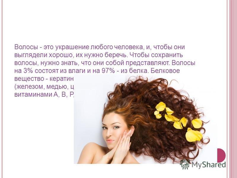 Волосы - это украшение любого человека, и, чтобы они выглядели хорошо, их нужно беречь. Чтобы сохранить волосы, нужно знать, что они собой представляют. Волосы на 3% состоят из влаги и на 97% - из белка. Белковое вещество - кератин, обогащенное серой