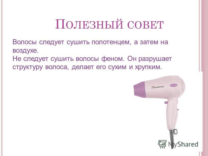 П ОЛЕЗНЫЙ СОВЕТ Волосы следует сушить полотенцем, а затем на воздухе. Не следует сушить волосы феном. Он разрушает структуру волоса, делает его сухим и хрупким.