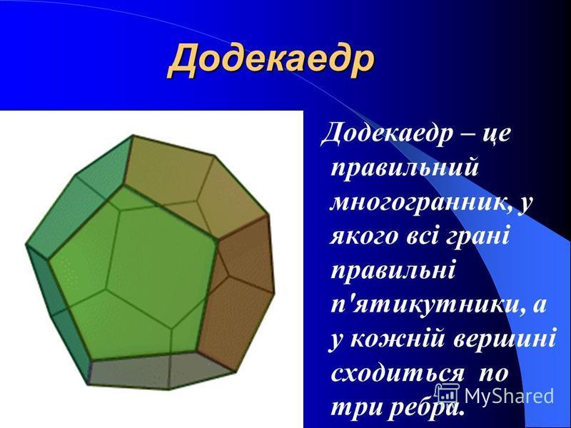 Ікосаедр Ікосаедр – це правильний многогранник, у якого всі грані правильні трикутники, а у кожній вершині сходиться по п'ять ребер.