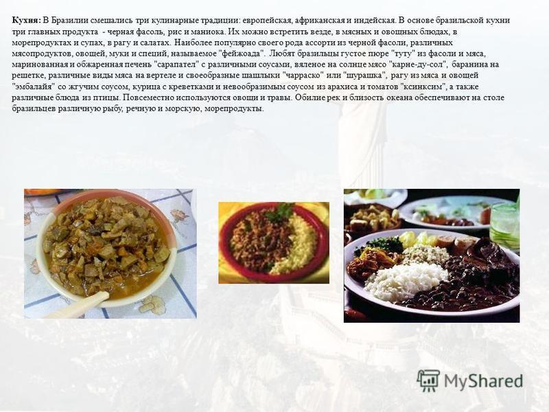 Кухня: В Бразилии смешались три кулинарные традиции: европейская, африканская и индейская. В основе бразильской кухни три главных продукта - черная фасоль, рис и маниока. Их можно встретить везде, в мясных и овощных блюдах, в морепродуктах и супах, в