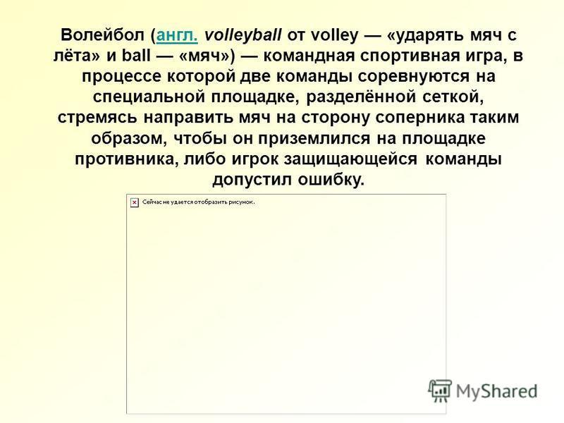 Волейбол (англ. volleyball от volley «ударять мяч с лёта» и ball «мяч») командная спортивная игра, в процессе которой две команды соревнуются на специальной площадке, разделённой сеткой, стремясь направить мяч на сторону соперника таким образом, чтоб
