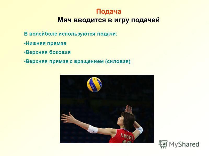 В волейболе используются подачи: Нижняя прямая Верхняя боковая Верхняя прямая с вращением (силовая) Подача Мяч вводится в игру подачей