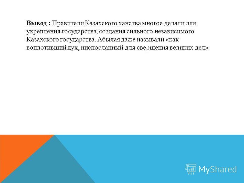 Вывод : Правители Казахского ханства многое делали для укрепления государства, создания сильного независимого Казахского государства. Абылая даже называли «как воплотивший дух, ниспосланный для свершения великих дел»