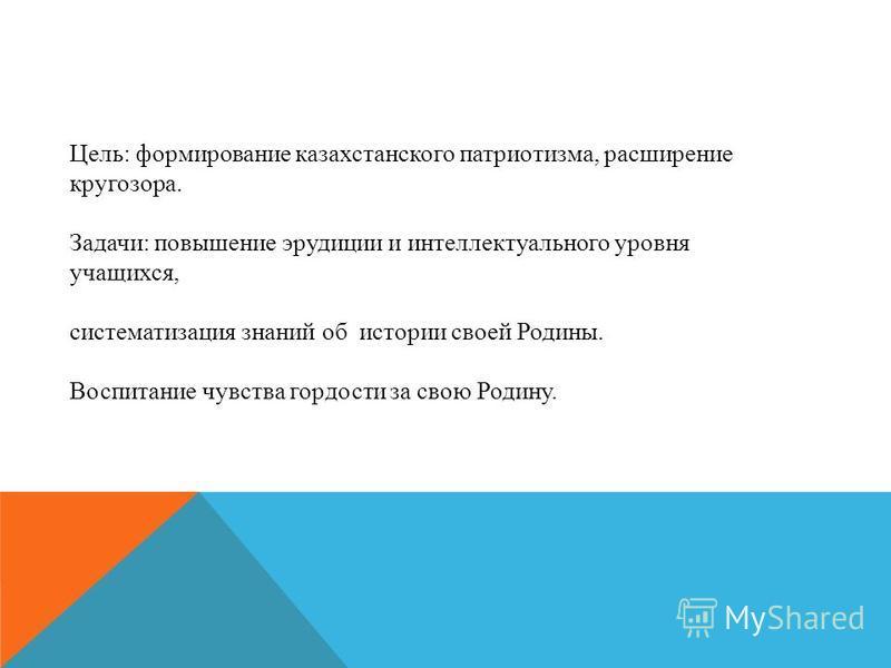 Цель: формирование казахстанского патриотизма, расширение кругозора. Задачи: повышение эрудиции и интеллектуального уровня учащихся, систематизация знаний об истории своей Родины. Воспитание чувства гордости за свою Родину.