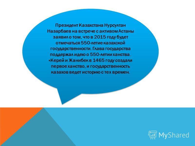 Президент Казахстана Нурсултан Назарбаев на встрече с активом Астаны заявил о том, что в 2015 году будет отмечаться 550-летие казахской государственности. Глава государства поддержал идею о 550-летии ханства. «Керей и Жанибек в 1465 году создали перв