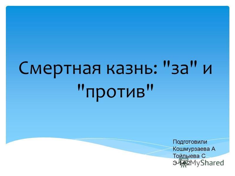 Смертная казнь: за и против Подготовили Кошмурзаева А Тойлыева С Э-14-2