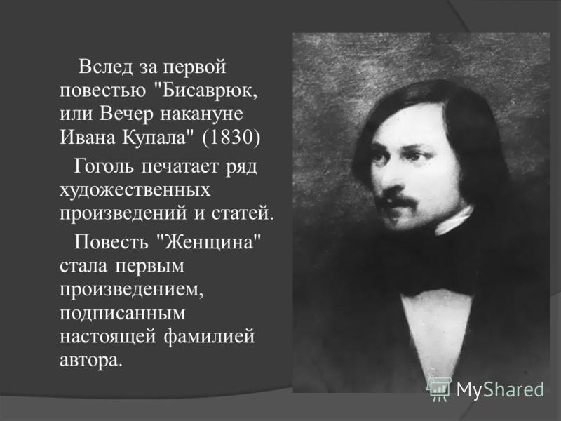 Вслед за первой повестью Бисаврюк, или Вечер накануне Ивана Купала (1830) Гоголь печатает ряд художественных произведений и статей. Повесть Женщина стала первым произведением, подписанным настоящей фамилией автора.