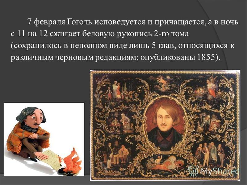 7 февраля Гоголь исповедуется и причащается, а в ночь с 11 на 12 сжигает беловую рукопись 2-го тома (сохранилось в неполном виде лишь 5 глав, относящихся к различным черновым редакциям; опубликованы 1855).