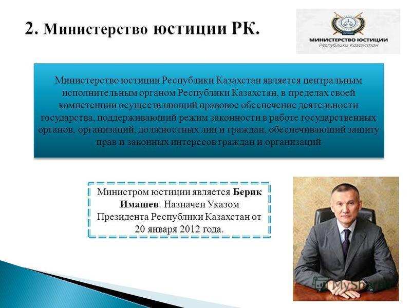 Министерство юстиции Республики Казахстан является центральным исполнительным органом Республики Казахстан, в пределах своей компетенции осуществляющий правовое обеспечение деятельности государства, поддерживающий режим законности в работе государств