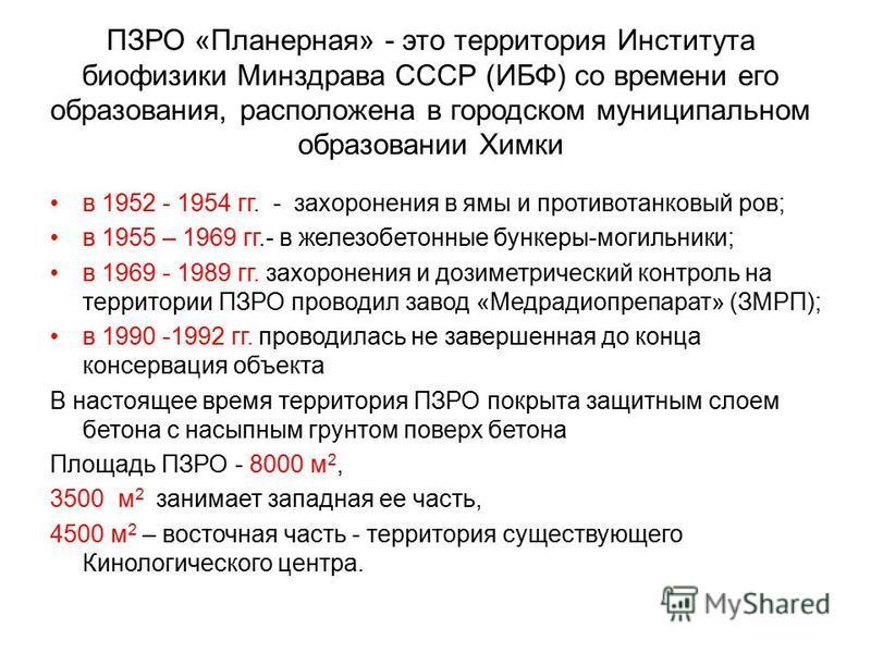 ПЗРО «Планерная» - это территория Института биофизики Минздрава СССР (ИБФ) со времени его образования, расположена в городском муниципальном образовании Химки в 1952 - 1954 гг. - захоронения в ямы и противотанковый ров; в 1955 – 1969 гг.- в железобет