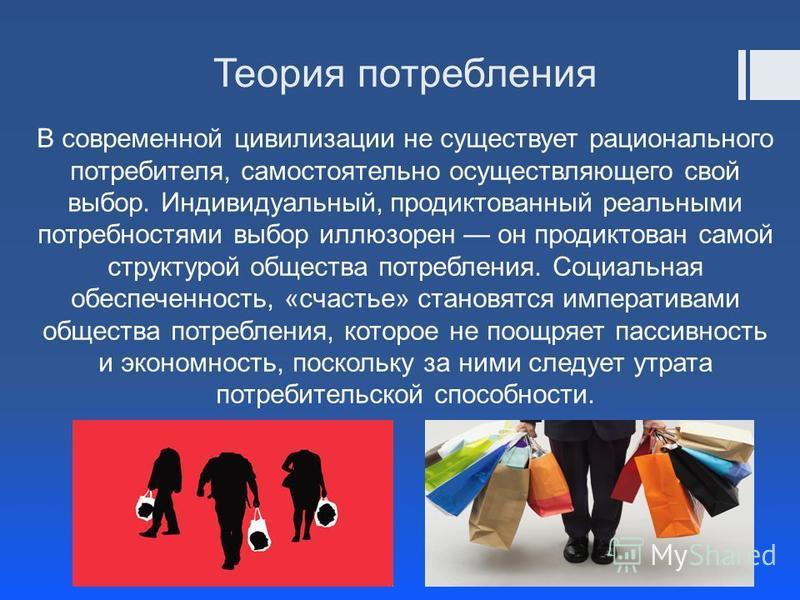 Теория потребления В современной цивилизации не существует рационального потребителя, самостоятельно осуществляющего свой выбор. Индивидуальный, продиктованный реальными потребностями выбор иллюзорен он продиктован самой структурой общества потреблен