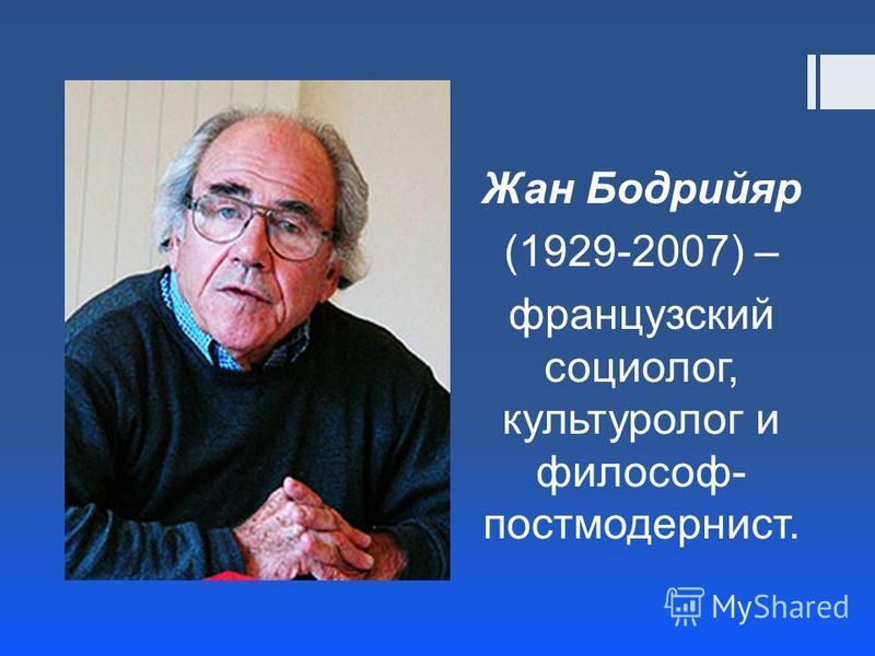 Жан Бодрийяр (1929-2007) – французский социолог, культуролог и философ- постмодернист.