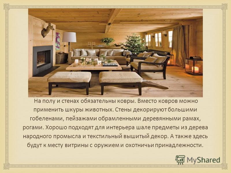 На полу и стенах обязательны ковры. Вместо ковров можно применить шкуры животных. Стены декорируют большими гобеленами, пейзажами обрамленными деревянными рамах, рогами. Хорошо подходят для интерьера шале предметы из дерева народного промысла и текст