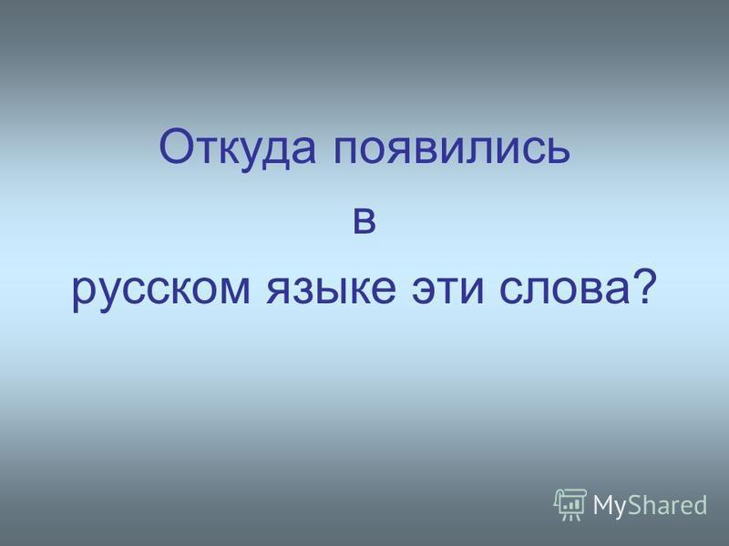 Откуда появились в русском языке эти слова?