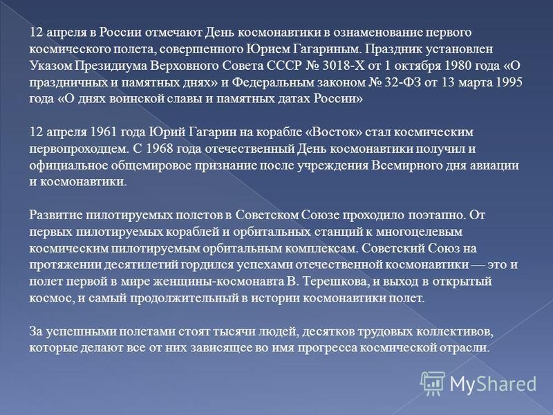 12 апреля в России отмечают День космонавтики в ознаменование первого космического полета, совершенного Юрием Гагариным. Праздник установлен Указом Президиума Верховного Совета СССР 3018-Х от 1 октября 1980 года «О праздничных и памятных днях» и Феде