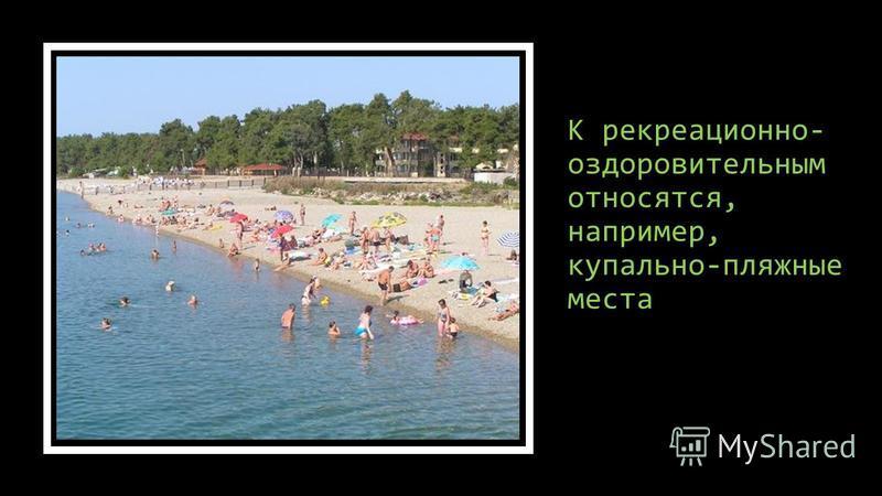 К рекреационно- оздоровительным относятся, например, купально-пляжные места