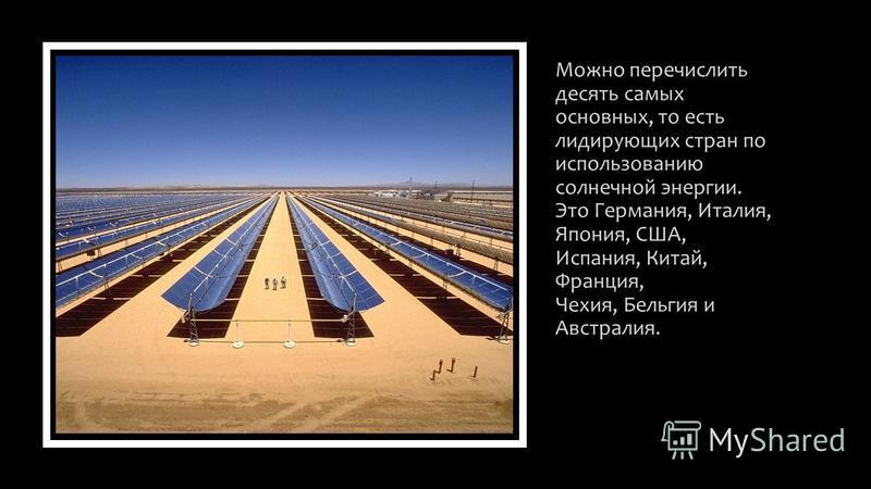 Можно перечислить десять самых основных, то есть лидирующих стран по использованию солнечной энергии. Это Германия, Италия, Япония, США, Испания, Китай, Франция, Чехия, Бельгия и Австралия.