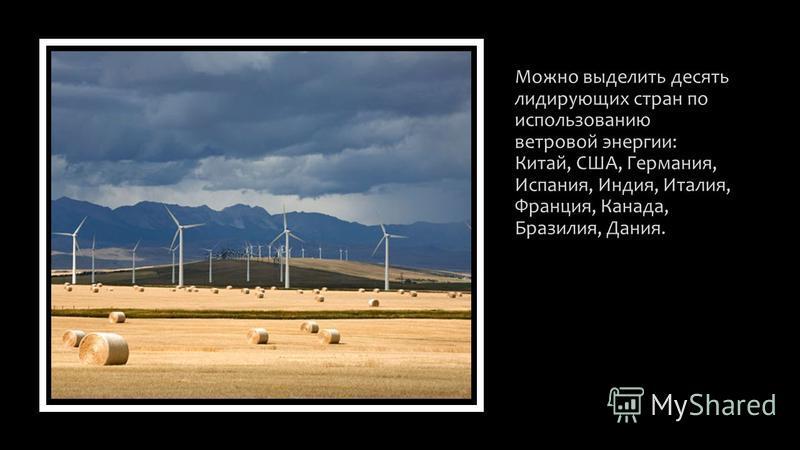 Можно выделить десять лидирующих стран по использованию ветровой энергии: Китай, США, Германия, Испания, Индия, Италия, Франция, Канада, Бразилия, Дания.