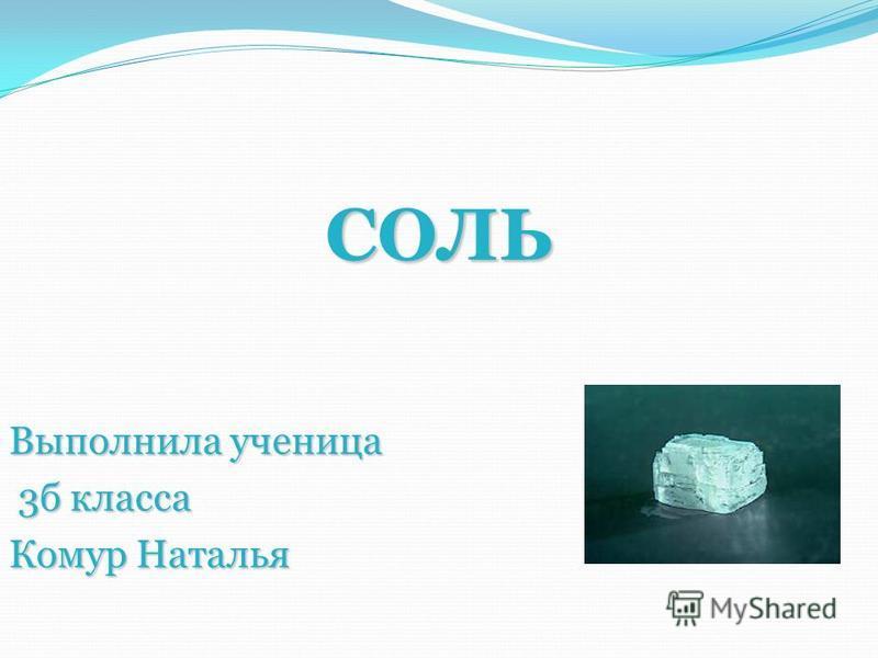 СОЛЬ Выполнила ученица 3 б класса 3 б класса Комур Наталья