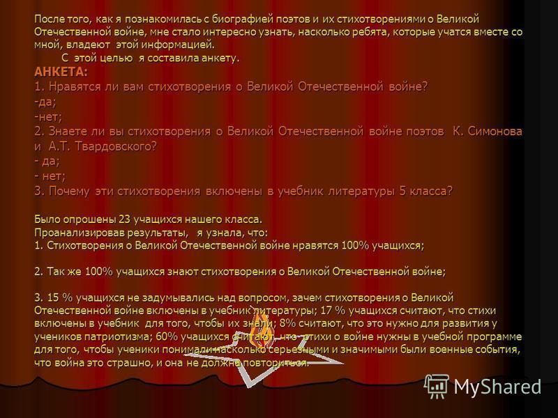После того, как я познакомилась с биографией поэтов и их стихотворениями о Великой Отечественной войне, мне стало интересно узнать, насколько ребята, которые учатся вместе со мной, владеют этой информацией. С этой целью я составила анкету. АНКЕТА: 1.