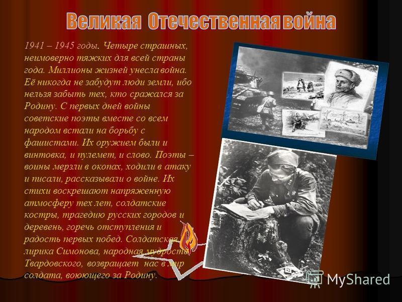 1941 – 1945 годы. Четыре страшных, неимоверно тяжких для всей страны года. Миллионы жизней унесла война. Её никогда не забудут люди земли, ибо нельзя забыть тех, кто сражался за Родину. С первых дней войны советские поэты вместе со всем народом встал