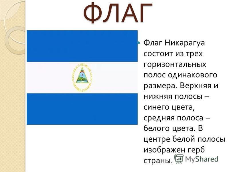 ФЛАГ ФЛАГ Флаг Никарагуа состоит из трех горизонтальных полос одинакового размера. Верхняя и нижняя полосы – синего цвета, средняя полоса – белого цвета. В центре белой полосы изображен герб страны.