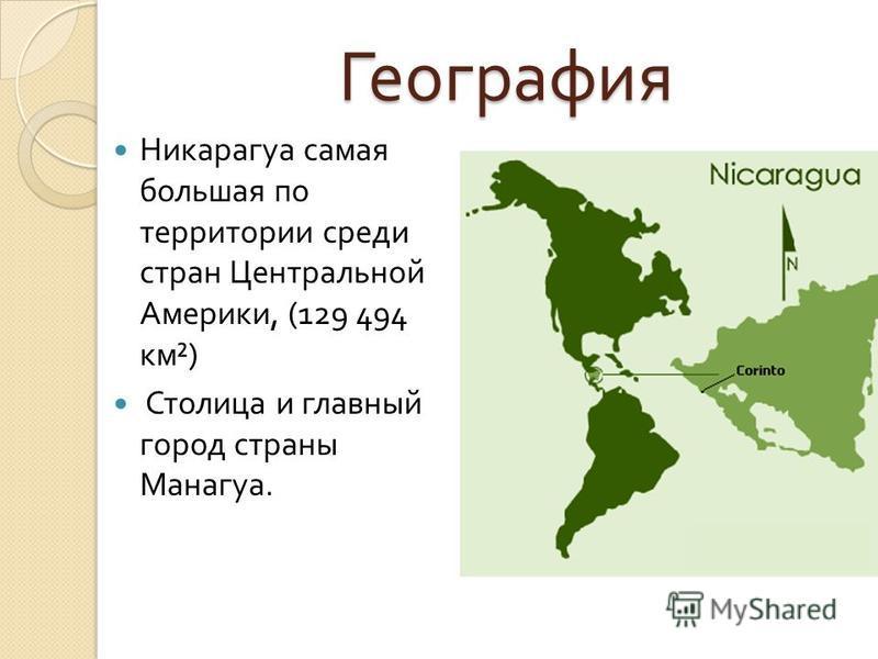 География География Никарагуа самая большая по территории среди стран Центральной Америки, (129 494 км ²) Столица и главный город страны Манагуа.
