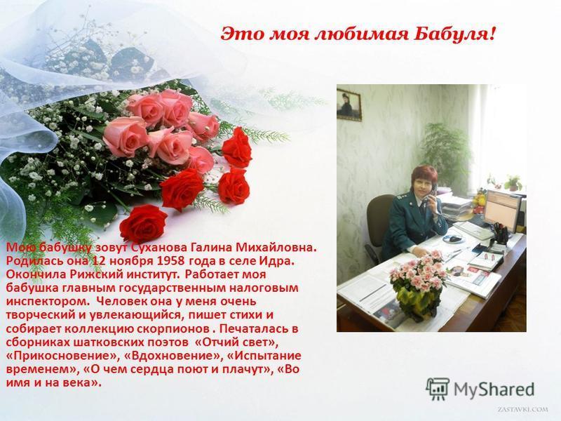 Это моя любимая Бабуля! Мою бабушку зовут Суханова Галина Михайловна. Родилась она 12 ноября 1958 года в селе Идра. Окончила Рижский институт. Работает моя бабушка главным государственным налоговым инспектором. Человек она у меня очень творческий и у