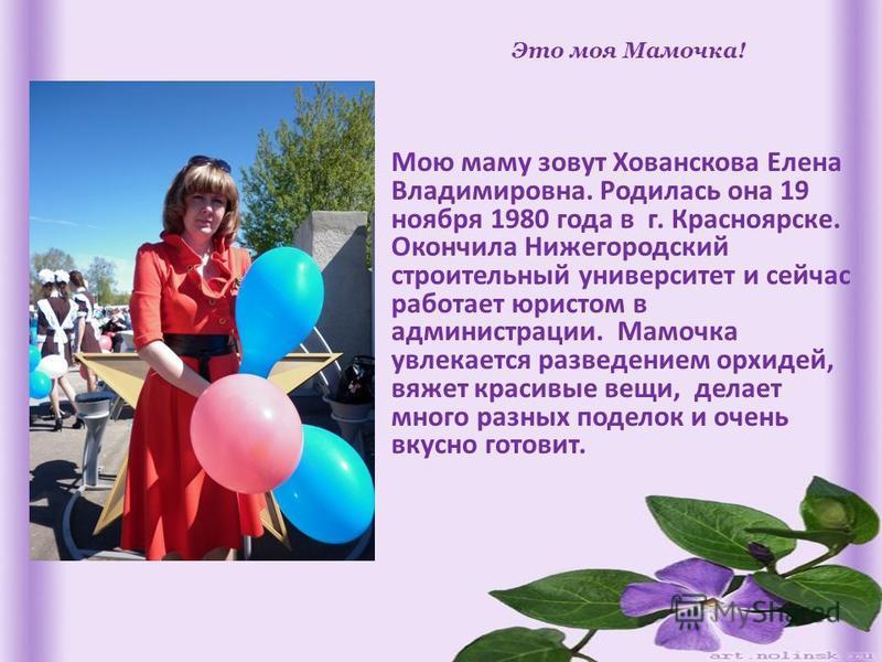 Это моя Мамочка! Мою маму зовут Хованскова Елена Владимировна. Родилась она 19 ноября 1980 года в г. Красноярске. Окончила Нижегородский строительный университет и сейчас работает юристом в администрации. Мамочка увлекается разведением орхидей, вяжет