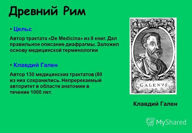 Древний Рим Цельс Автор трактата «De Medicina» из 8 книг. Дал правильное описание диафрагмы. Заложил основу медицинской терминологии Клавдий Гален Автор 130 медицинских трактатов (80 из них сохранились. Непререкаемый авторитет в области анатомии в те