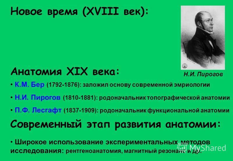 Новое время (XVIII век): Анатомия XIX века: Современный этап развития анатомии: К.М. Бер (1792-1876): заложил основу современной эмбриологии Н.И. Пирогов (1810-1881): родоначальник топографической анатомии П.Ф. Лесгафт (1837-1909): родоначальник функ